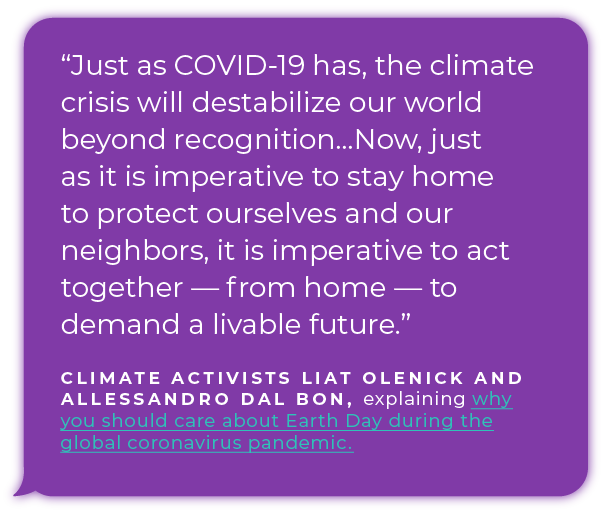 Just as COVID-19 has, the climate crisis will destabilize our world beyond recognition...Now, just as it is imperative to stay home to protect ourselves and our neighbors, it is imperative to act together — from home — to demand a livable future. - Climate activists Liat Olenick and Allessandro Dal Bon explaining why you should care about Earth Day during the global  coronavirus pandemic.