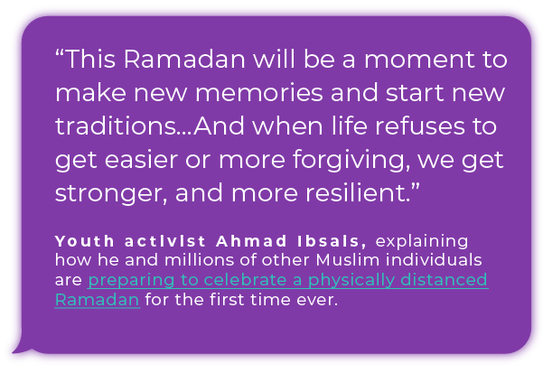 """This Ramadan will be a moment to make new memories and start new traditions...And when life refuses to get easier or more forgiving, we get stronger, and more resilient."" - Youth activist Ahmad Ibsais, explaining how he and millions of other Muslim individuals are preparing to celebrate a physically distanced Ramadan for the first time ever."