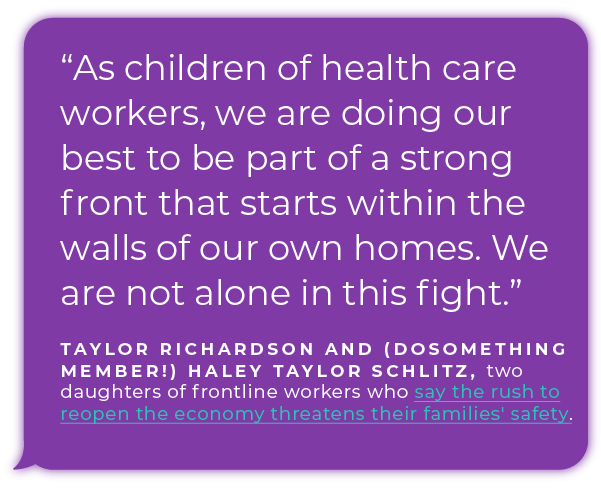 """""""As children of health care workers, we are doing our best to be part of a strong front that starts within the walls of our own homes. We are not alone in this fight."""" - Taylor Richardson and (DoSomething member!) Haley Taylor Schlitz, two daughters of frontline workers who say the rush to reopen the economy threatens their families' safety."""