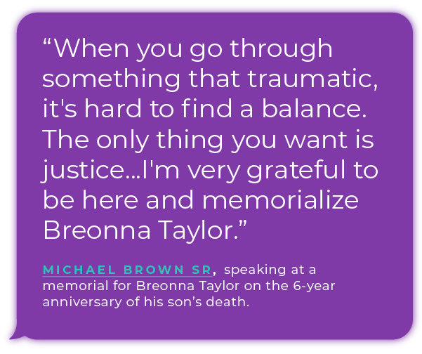 "''When you go through something that traumatic, it's hard to find a balance. The only thing you want is justice...I'm very grateful to be here and memorialize Breonna Taylor."" - Michael Brown Sr., speaking at a memorial for Breonna Taylor on the 6-year anniversary of his son's death."