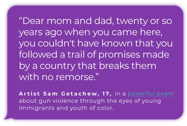 ''Dear mom and dad, twenty or so years ago when you came here, you couldn't have known that you followed a trail of promises made by a country that breaks them with no remorse.''  Artist Sam Getachew, 17, in a powerful poem about gun violence through the eyes of young immigrants and youth of  color.