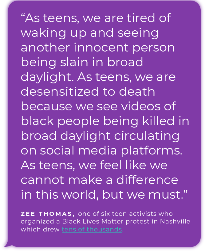 """""""As teens, we are tired of waking up and seeing another innocent person being slain in broad daylight. As teens, we are desensitized to death because we see videos of black people being killed in broad daylight circulating on social media platforms. As teens, we feel like we cannot make a difference in this world, but we must.""""  - Zee Thomas, one of  six teen activists who organized a Black Lives Matter protest in Nashville which drew tens of thousands."""