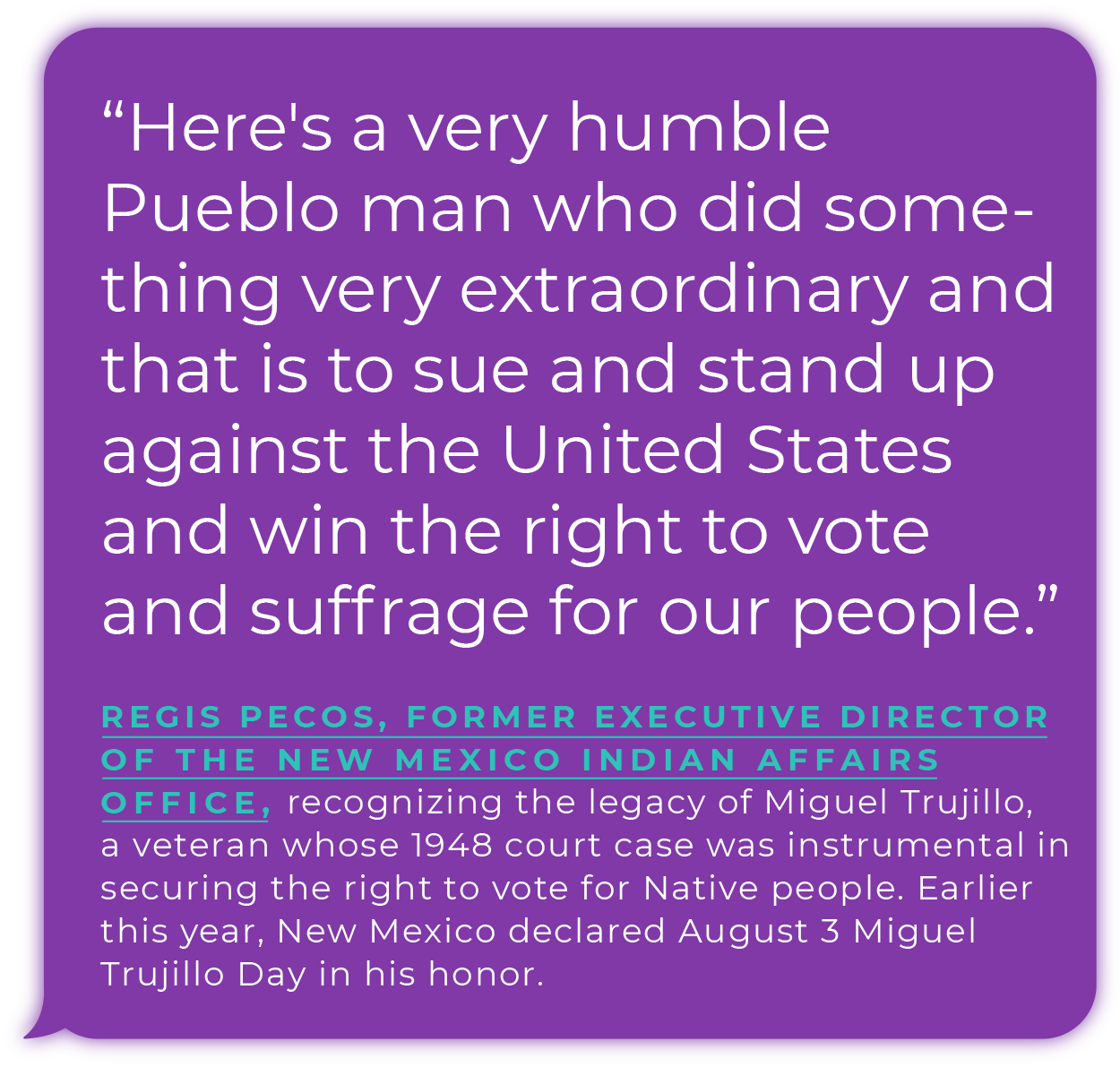 """""""Here's a very humble Pueblo man who did something very extraordinary and that is to sue and stand up against the United States and win the right to vote and suffrage for our people."""" - Regis Pecos, former executive director of the New Mexico Indian Affairs Office, recognizing the legacy of Miguel  Trujillo, a veteran whose 1948 court case was instrumental in securing the right to vote for Native people. Earlier this year, New Mexico declared August 3 Miguel Trujillo Day in his honor."""