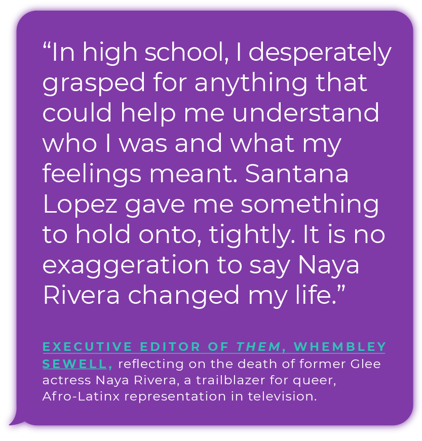 """In high school, I desperately grasped for anything that could help me understand who I was and what my feelings meant. Santana Lopez gave me something to hold onto, tightly. It is no exaggeration to say Naya Rivera changed my life."" - Executive editor of them, Whembley Sewell, reflecting on the death of former Glee actress Naya Rivera, a trailblazer for queer, Afro-Latinx representation in  television."