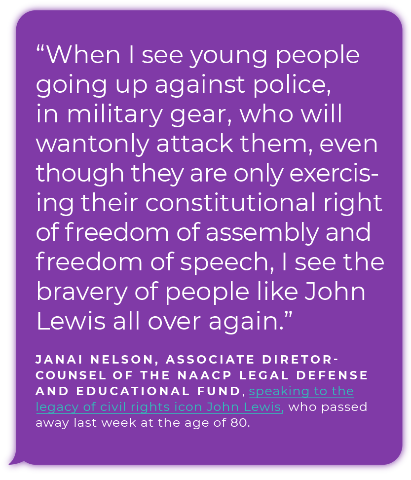 """When I see young people going up against police, in military gear, who will wantonly attack them, even though they are only exercising their constitutional right of freedom of assembly and freedom of speech, I see the bravery of people like John Lewis all over again."" - Janai Nelson,  Associate Director-Counsel of the NAACP Legal Defense and Educational Fund, speaking to the legacy of civil rights icon John Lewis, who passed away last week at the age of 80."