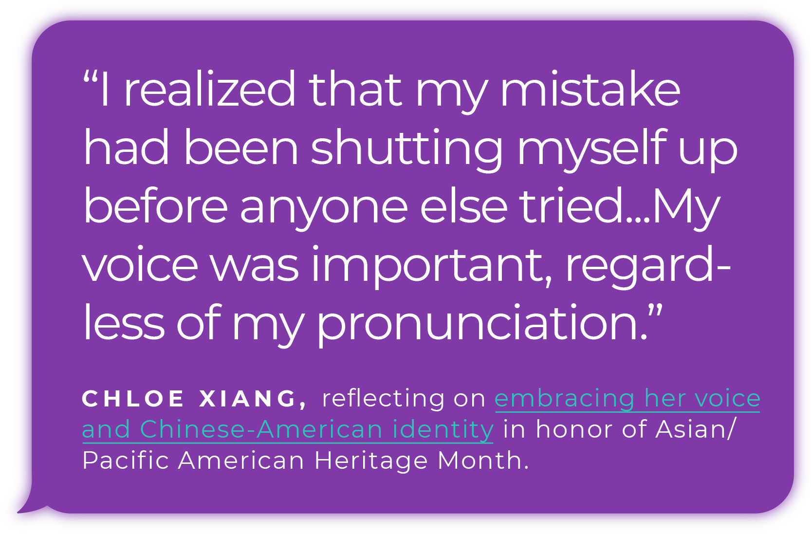"""I realized that my mistake had been shutting myself up before anyone else tried...My voice was important, regardless of my pronunciation."" - Chloe Xiang, reflecting on embracing her voice and Chinese-American identity in honor of Asian/Pacific American Heritage Month."
