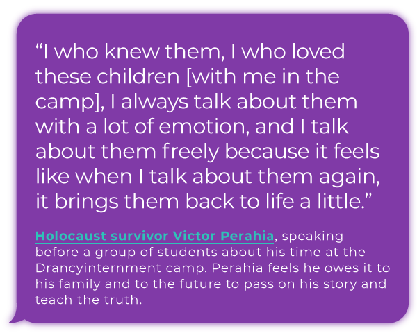 """""""I who knew them, I who loved these children [with me in the camp], I always talk about them with a lot of emotion, and I talk about them freely because it feels like when I talk about them again, it brings them back to life a little."""" - Holocaust survivor Victor Perahia, speaking before a group of students about his time at the Drancy internment camp. Perahia feels he owes it to his  family and to the future to pass on his story and teach the truth."""