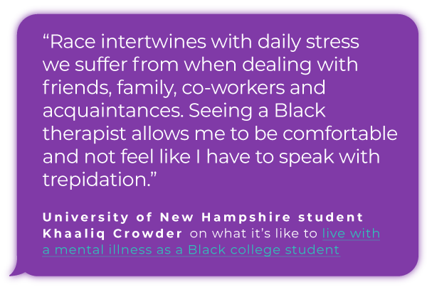 """Race intertwines with daily stress we suffer from when dealing with friends, family, co-workers and acquaintances. Seeing a Black therapist  allows me to be comfortable and not feel like I have to speak with trepidation.""  University of New Hampshire student Khaaliq Crowder on what it's like to live with a mental illness as a Black college student"