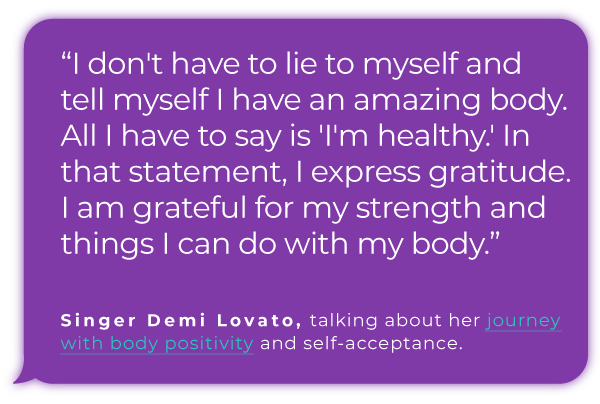 """""""I don't have to lie to myself and tell myself I have an amazing body. All I have to say is 'I'm healthy.' In that statement, I express gratitude. I am grateful for my strength and things I can do with my body.""""   Singer Demi Lovato, talking about her journey with body positivity and self-acceptance."""