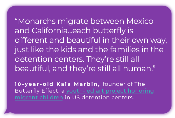 """""""Monarchs migrate between Mexico and California...each butterfly is different and beautiful in their own way, just like the kids and the families in the detention centers. They're still all beautiful, and they're still all human.""""  - 11-year-old Kaia Marbin, founder of The Butterfly Effect, a  youth-led art project honoring migrant children in US detention centers."""
