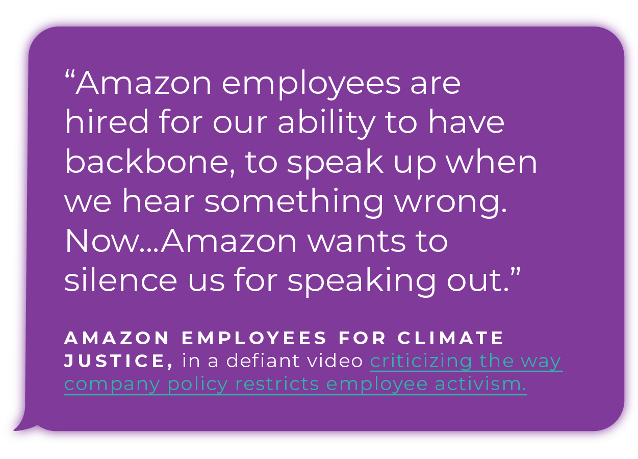 """""""Amazon employees are hired for our ability to have backbone, to speak up when we hear something wrong. Now...Amazon wants to silence us for speaking out.""""  - Amazon Employees for Climate Justice, in a defiant video criticizing the way company policy  restricts employee activism."""