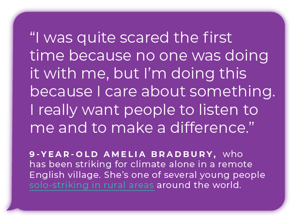 """""""I was quite scared the first time because no one was doing it with me, but I'm doing this because I care about something. I really want people to listen to me and to make a difference."""" - 9-year-old Amelia Bradbury, who has been striking for climate alone in a remote English village. She's one of several young people solo-striking in rural areas  around the world."""