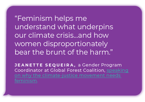 """Feminism helps me understand what underpins our climate crisis...and how women disproportionately bear the brunt of the harm."" - Jeanette Sequeira, a Gender Program Coordinator at Global Forest Coalition, speaking on why the climate-justice movement needs feminism."