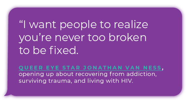 """""""I want people to realize you're never too broken to be fixed."""" - Queer Eye star Jonathan Van Ness, opening up about recovering from addiction, surviving trauma, and living with HIV."""