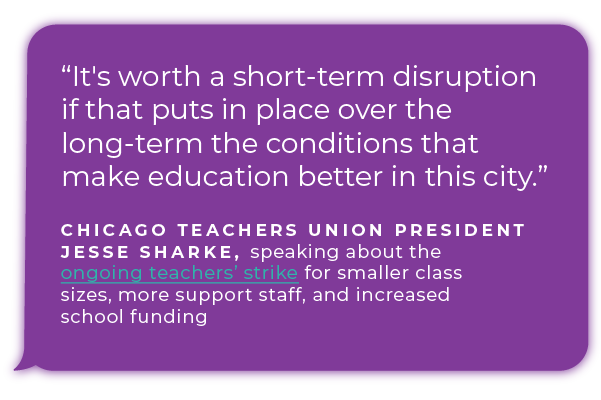 ''It's worth a short-term disruption if that puts in place over the long-term the conditions that make education better in this city.'' - Chicago Teachers Union President Jesse Sharke, speaking about the ongoing teachers' strike for smaller class sizes, more support staff, and increased school funding