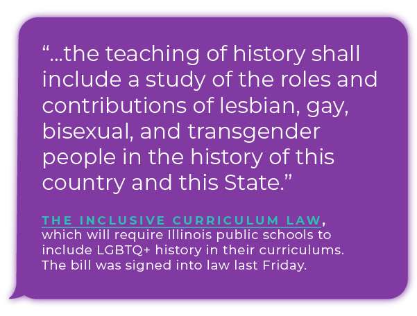 The Inclusive Curriculum Law, which will require Illinois public schools to include LGBTQ+ history in their curriculums. The bill was signed into law last Friday.