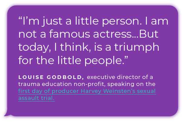 """I'm just a little person. I am not a famous actress...But today, I think, is a triumph for the little people.""  - Louise Godbold, executive director of a trauma education non-profit, speaking  on the first day of producer Harvey Weinsten's sexual assault trial."