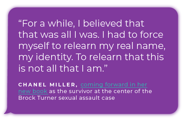 """For a while, I believed that that was all I was. I had to force myself to relearn my real name, my identity. To relearn that this is not all that I am."" - Chanel Miller, coming forward in her new book as the survivor at the center of the  Brock Turner sexual assault case"