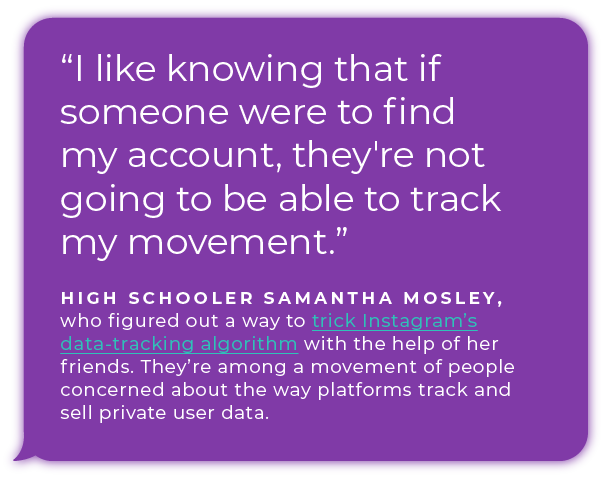 ''I like knowing that if someone were to find my account, they're not going to be able to track my movement.'' - High schooler Samantha Mosley, who figured out a way to trick Instagram's data-tracking algorithm with the help of her friends. They're among a movement of people  concerned about the way platforms track and sell private user data.